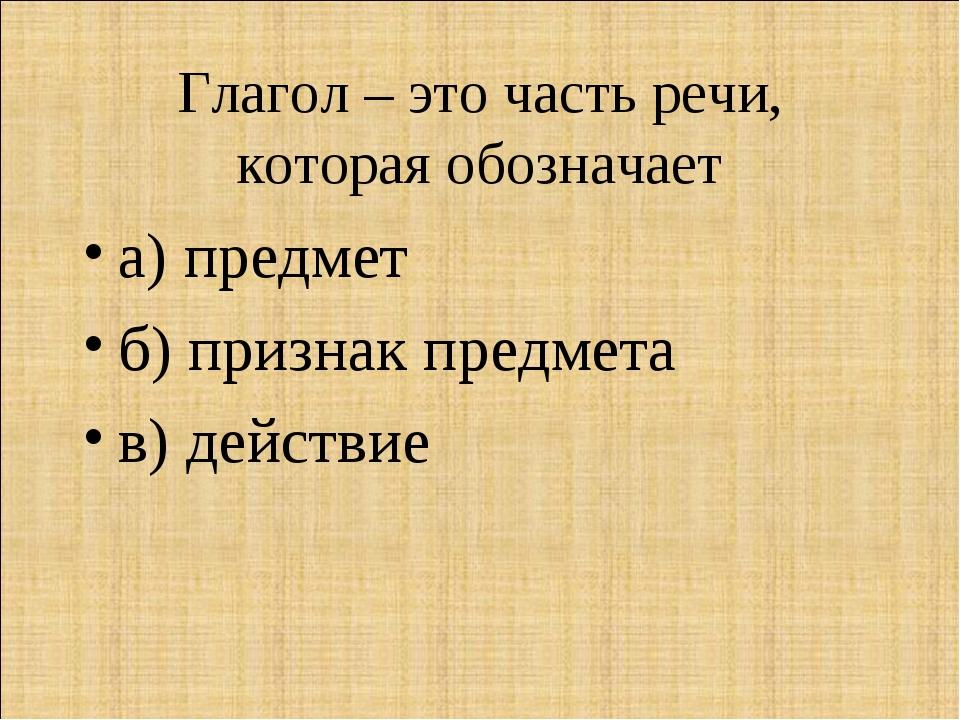 Глагол – это часть речи, которая обозначает а) предмет б) признак предмета в)...
