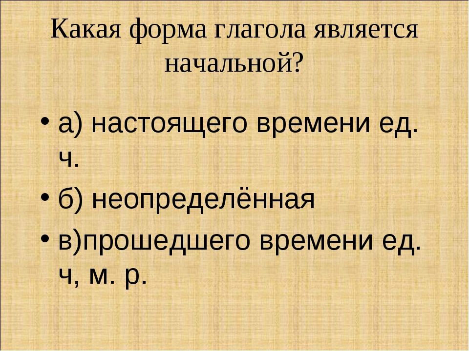 Какая форма глагола является начальной? а) настоящего времени ед. ч. б) неопр...