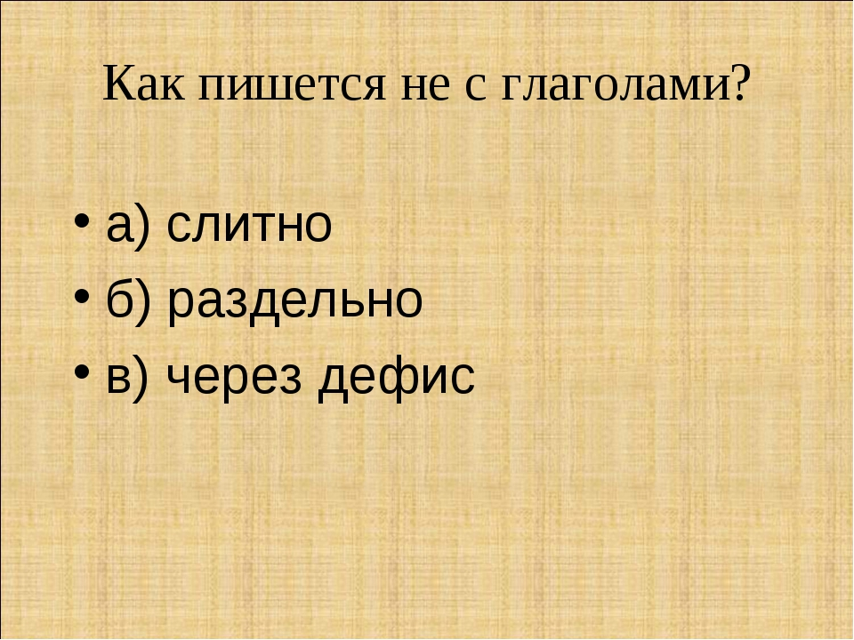 Как пишется не с глаголами? а) слитно б) раздельно в) через дефис