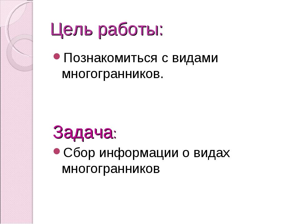 Цель работы: Познакомиться с видами многогранников. Задача: Сбор информации о...