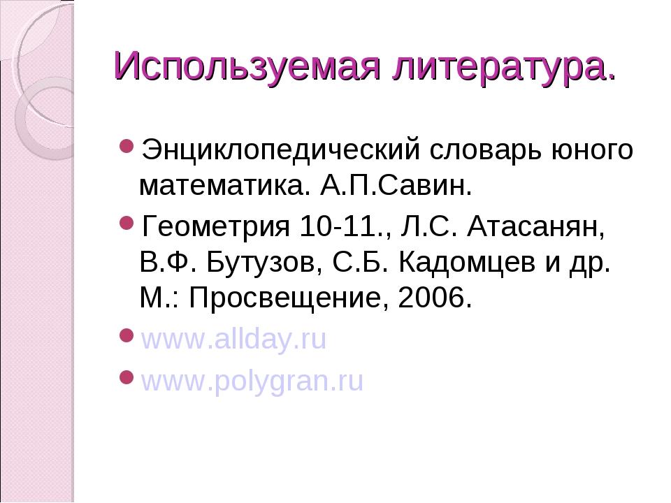 Используемая литература. Энциклопедический словарь юного математика. А.П.Сави...