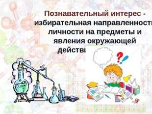 Познавательный интерес - избирательная направленность личности на предметы и