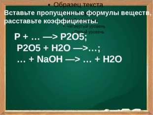 Вставьте пропущенные формулы веществ, расставьте коэффициенты. P + … —> P2O5