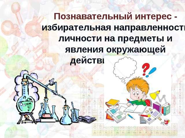 Познавательный интерес - избирательная направленность личности на предметы и...