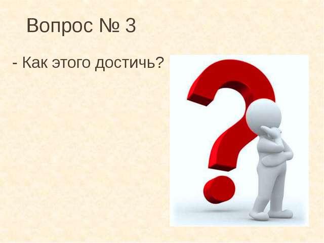 Вопрос № 3 - Как этого достичь?