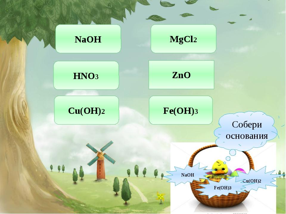 NaOH HNO3 Cu(OH)2 MgCl2 ZnO Fe(OH)3 NaOH Cu(OH)2 Fe(OH)3 Собери основания