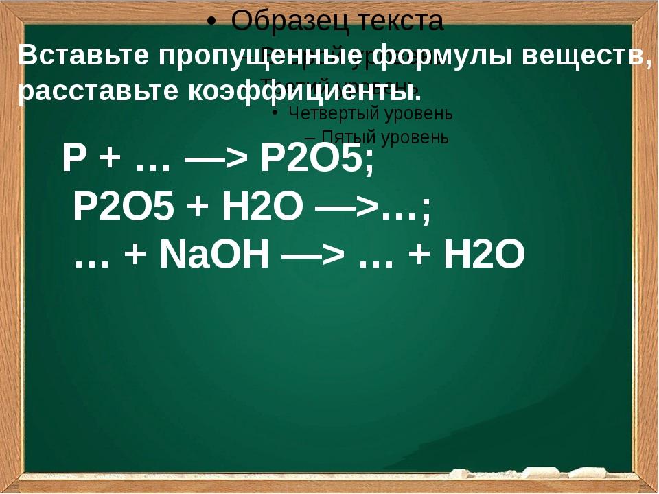 Вставьте пропущенные формулы веществ, расставьте коэффициенты. P + … —> P2O5...