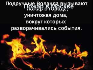 * Подручные Воланда вызывают пожар в городе, уничтожая дома, вокруг которых р