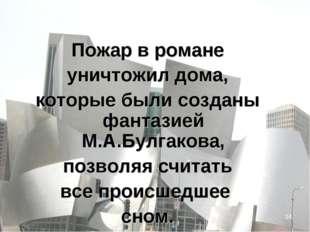 * Пожар в романе уничтожил дома, которые были созданы фантазией М.А.Булгакова
