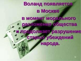 * Воланд появляется в Москве в момент морального разложения общества и продол