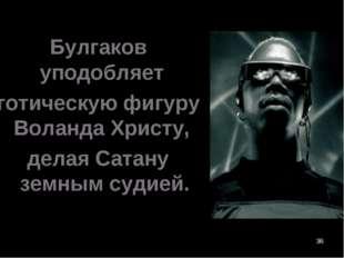 * Булгаков уподобляет готическую фигуру Воланда Христу, делая Сатану земным с