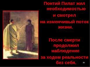 * Понтий Пилат жил необходимостью и смотрел на изменчивый поток жизни. После