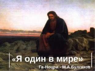 * «Я один в мире» Га-Ноцри - М.А.Булгаков
