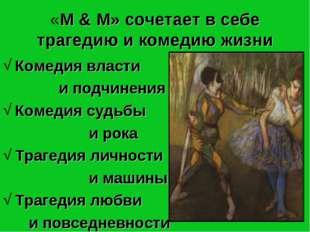 * «М & М» сочетает в себе трагедию и комедию жизни Комедия власти и подчинени