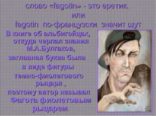 * слово «fagotin» - это еретик. или fagotin по-французски значит шут В книге