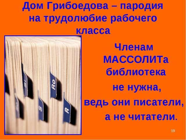 * Дом Грибоедова – пародия на трудолюбие рабочего класса Членам МАССОЛИТа биб...