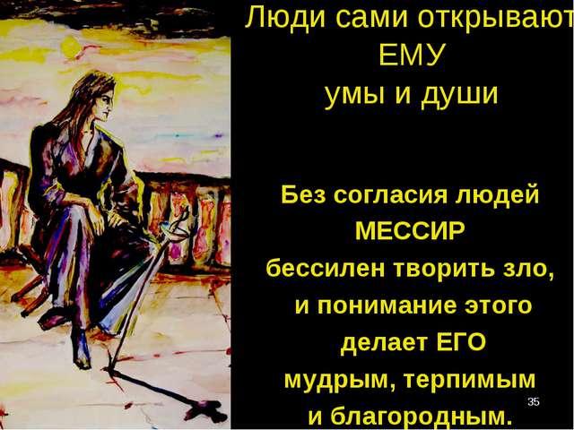 * Люди сами открывают ЕМУ умы и души Без согласия людей МЕССИР бессилен твори...