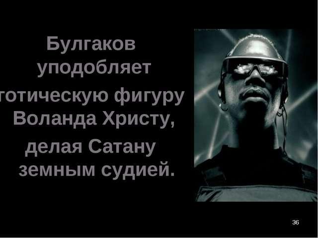 * Булгаков уподобляет готическую фигуру Воланда Христу, делая Сатану земным с...