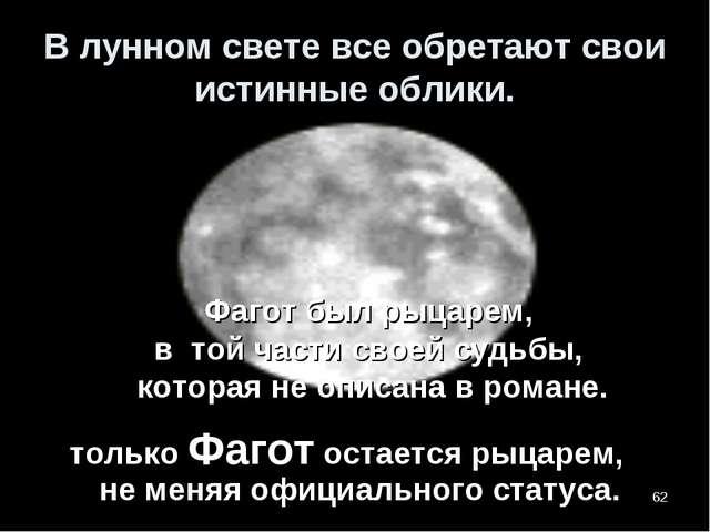 * В лунном свете все обретают свои истинные облики. Фагот был рыцарем, в той...