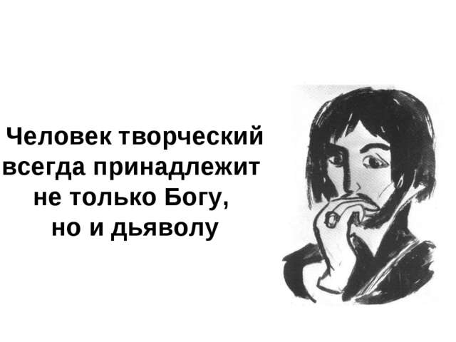 * Человек творческий всегда принадлежит не только Богу, но и дьяволу