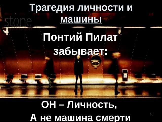 * Трагедия личности и машины Понтий Пилат забывает: ОН – Личность, А не машин...