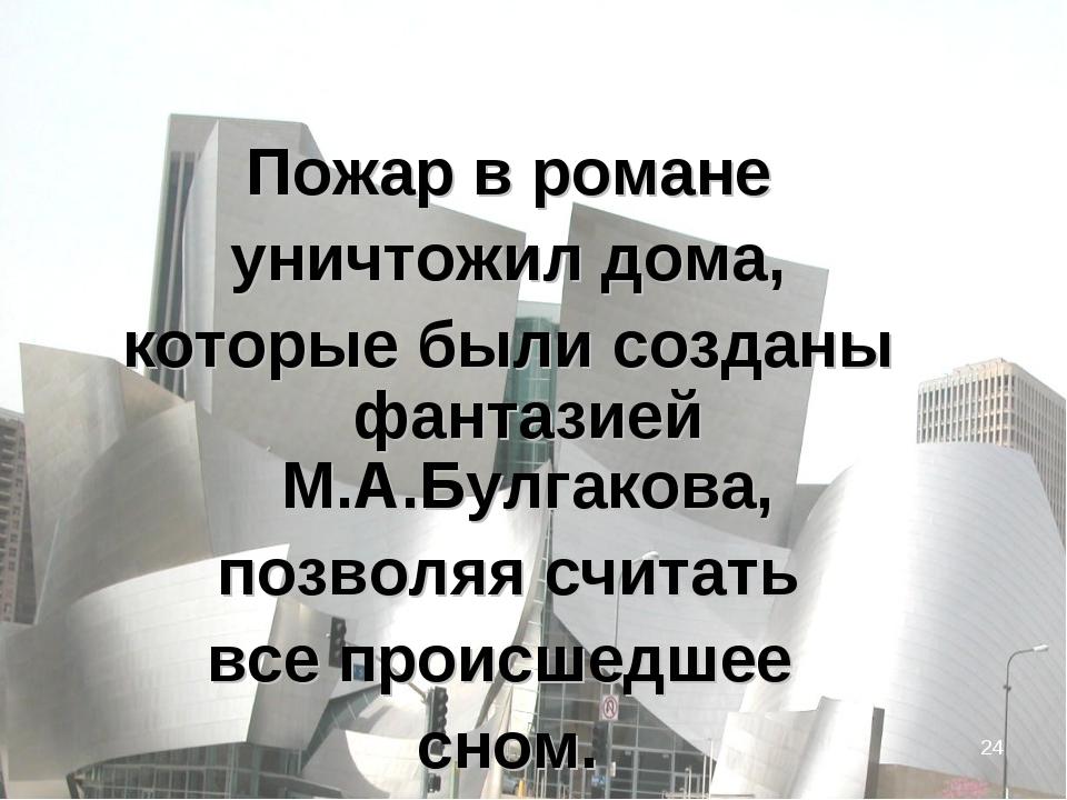 * Пожар в романе уничтожил дома, которые были созданы фантазией М.А.Булгакова...