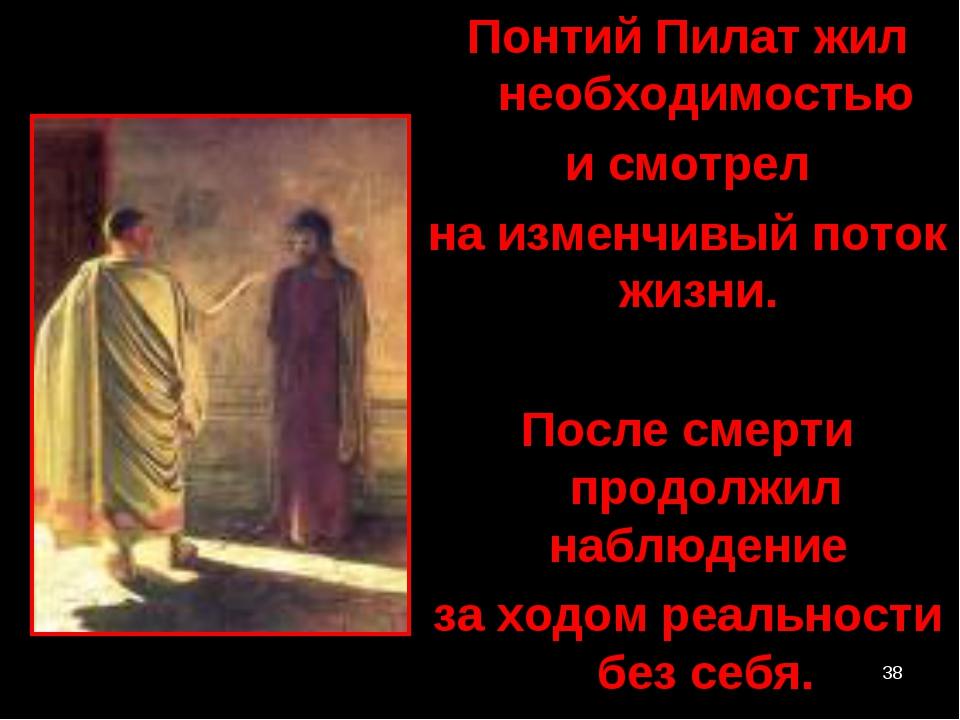 * Понтий Пилат жил необходимостью и смотрел на изменчивый поток жизни. После...