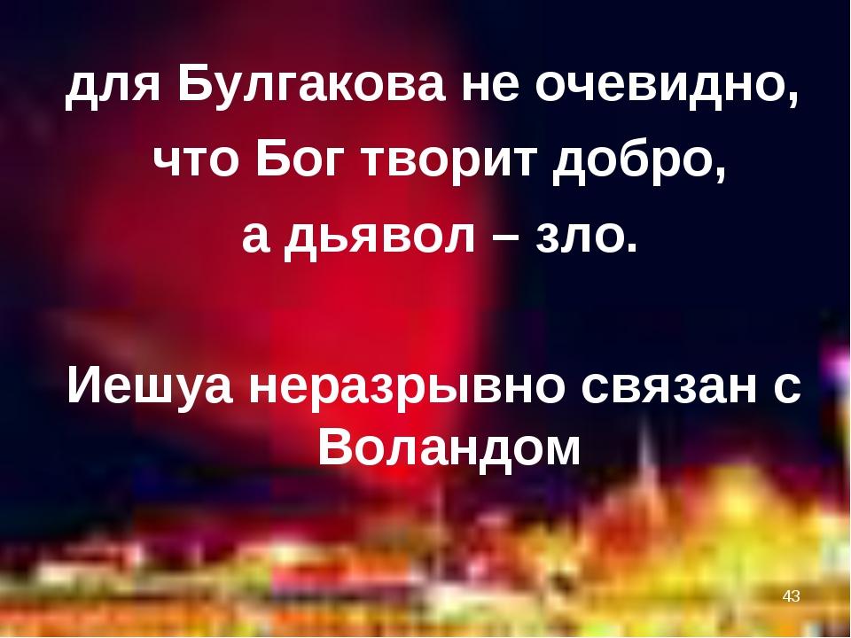 * для Булгакова не очевидно, что Бог творит добро, а дьявол – зло. Иешуа нера...