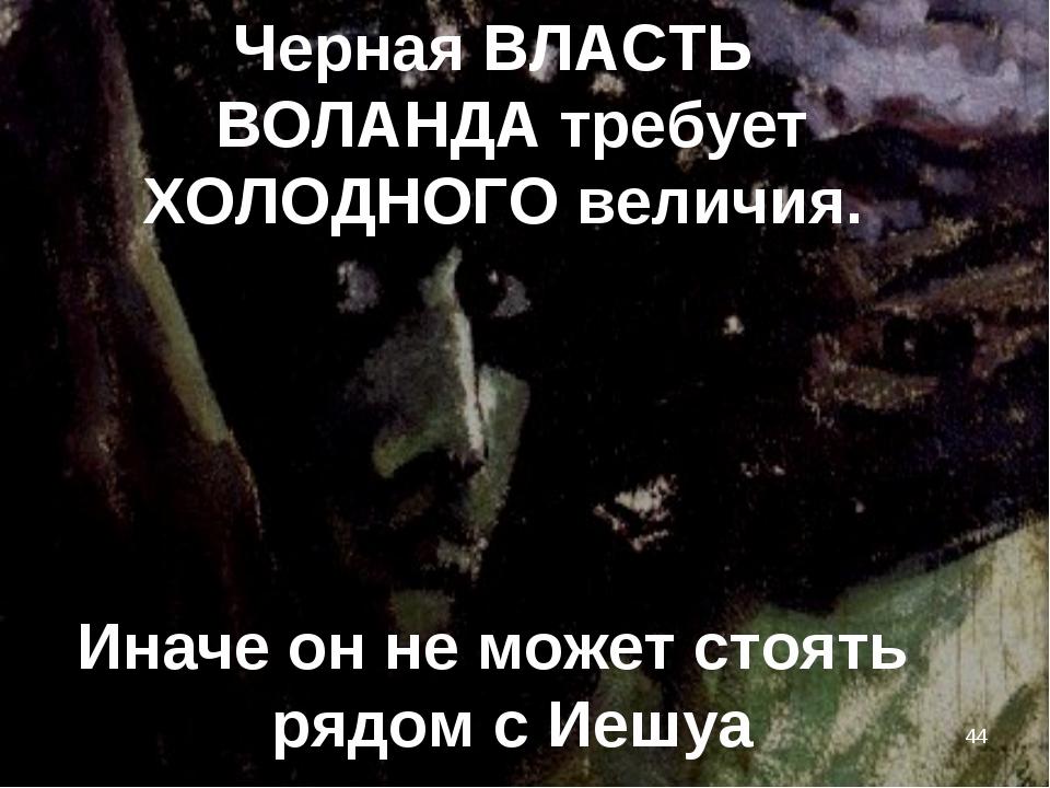 * Иначе он не может стоять рядом с Иешуа Черная ВЛАСТЬ ВОЛАНДА требует ХОЛОДН...