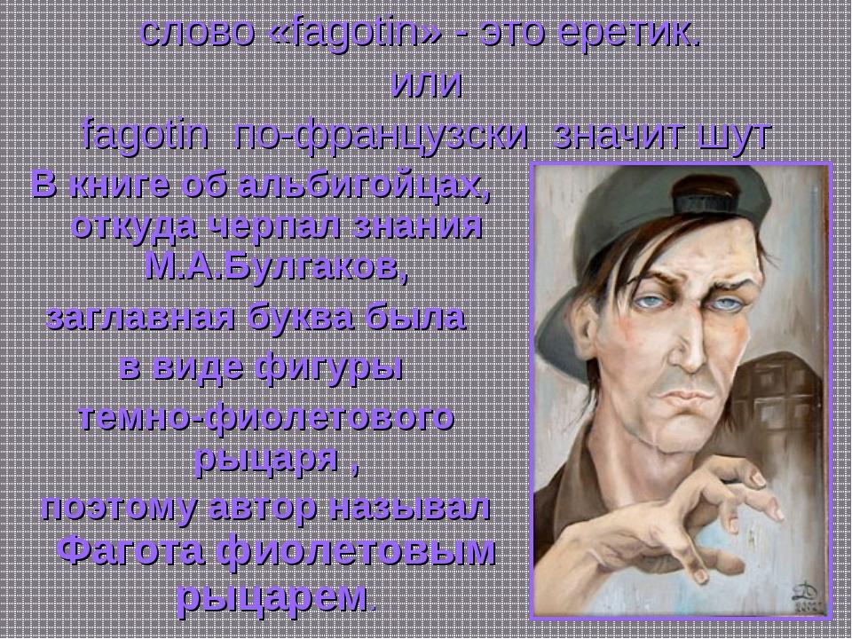 * слово «fagotin» - это еретик. или fagotin по-французски значит шут В книге...