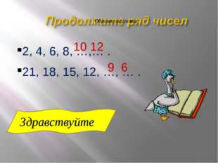 2, 4, 6, 8, …,… . 10 12 21, 18, 15, 12, …, … . 9 6 Здравствуйте