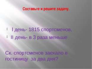 Составьте и решите задачу. l день- 1815 спортсменов, II день- в 3 раза меньше