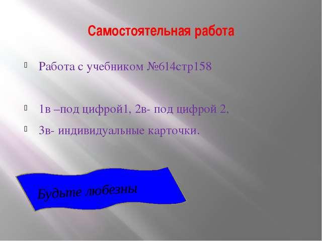 Самостоятельная работа Работа с учебником №614стр158 1в –под цифрой1, 2в- под...