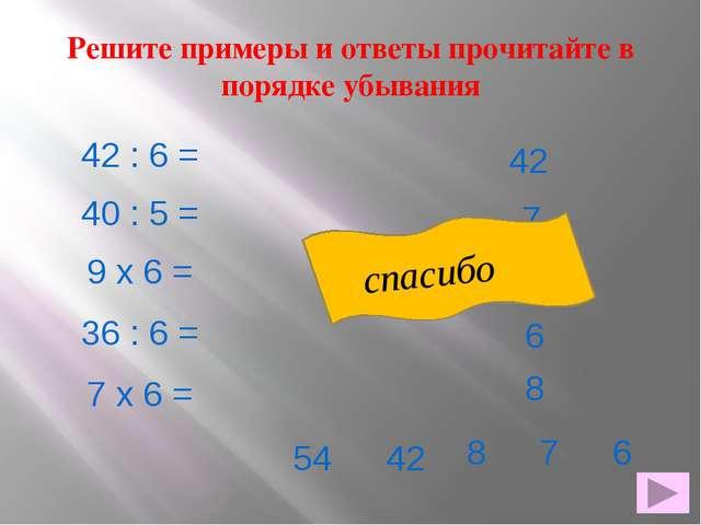 Решите примеры и ответы прочитайте в порядке убывания 42 : 6 = 40 : 5 = 9 х 6...