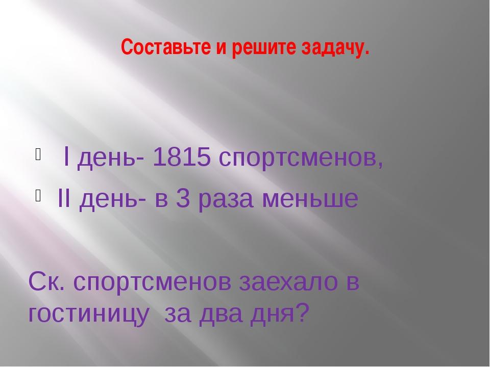 Составьте и решите задачу. l день- 1815 спортсменов, II день- в 3 раза меньше...