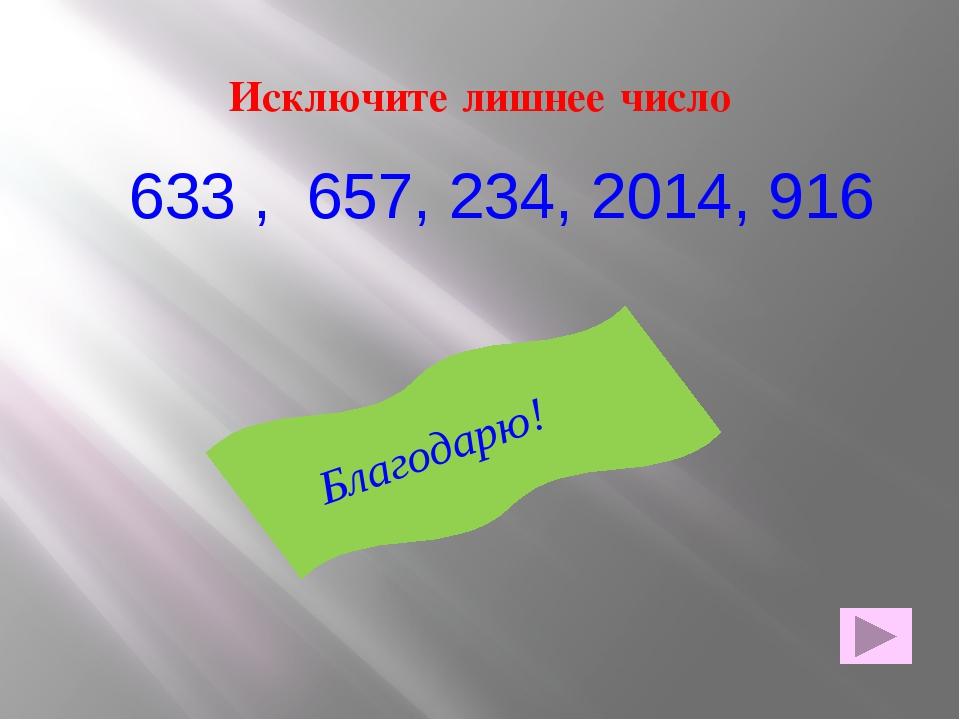 Исключите лишнее число 633 , 657, 234, 2014, 916 Благодарю!