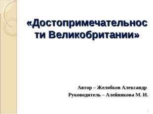 «Достопримечательности Великобритании» Автор – Желобков Александр Руководител