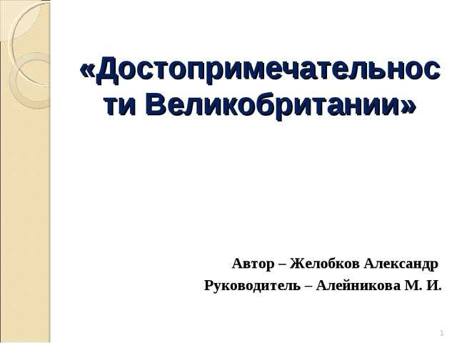 «Достопримечательности Великобритании» Автор – Желобков Александр Руководител...