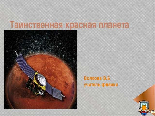 Волкова Э.Б учитель физики Таинственная красная планета