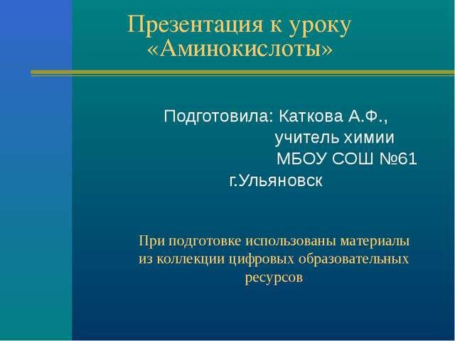 Презентация к уроку «Аминокислоты» Подготовила: Каткова А.Ф., учитель химии М...