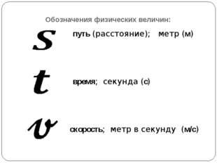 Обозначения физических величин: путь (расстояние); метр (м) время; секунда (с