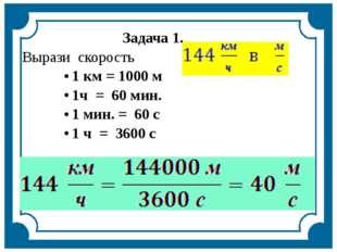 Задача1. Вырази скорость 1 км = 1000 м 1ч = 60 мин. 1 мин. = 60 с 1 ч = 3600 с