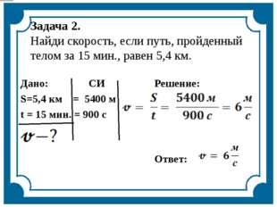 Задача 2. Найди скорость, если путь, пройденный телом за 15 мин., равен 5,4 к