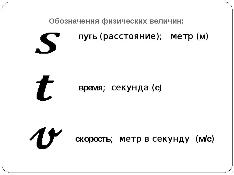 Обозначения физических величин: путь (расстояние); метр (м) время; секунда (с...