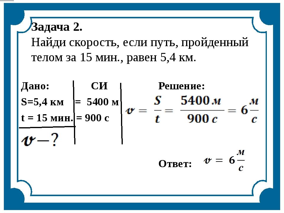 Задача 2. Найди скорость, если путь, пройденный телом за 15 мин., равен 5,4 к...