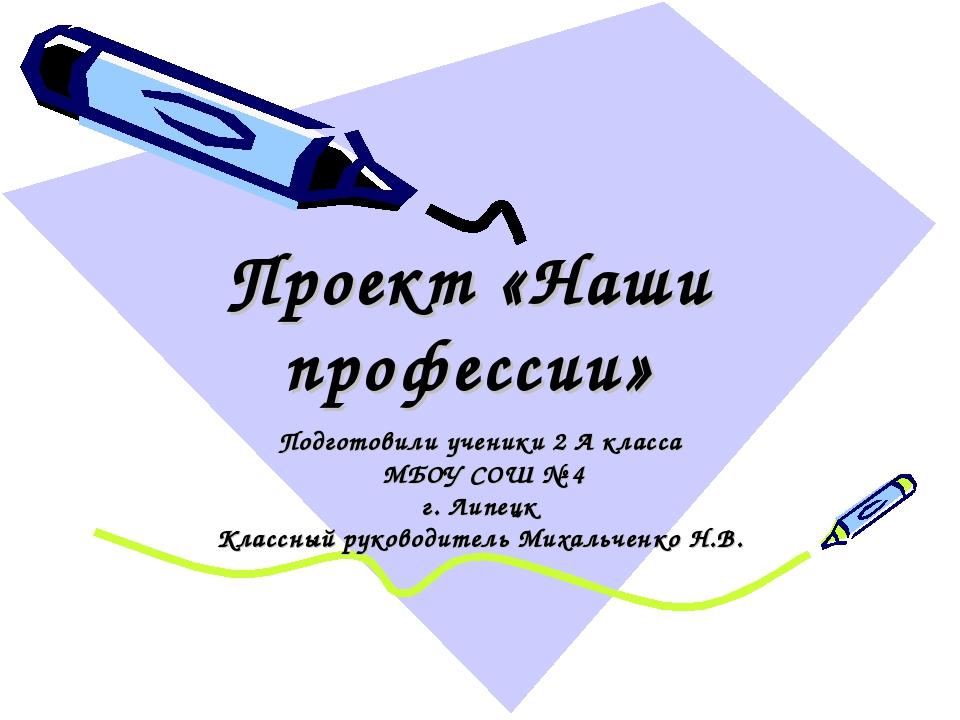Проект «Наши профессии» Подготовили ученики 2 А класса МБОУ СОШ № 4 г. Липецк...