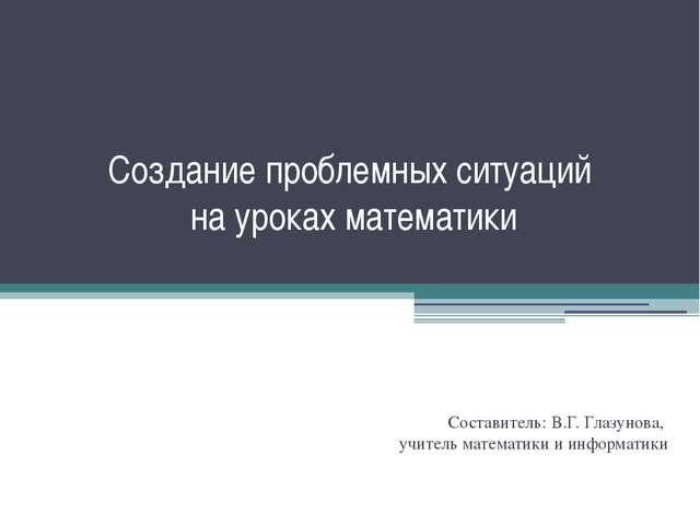 Создание проблемных ситуаций на уроках математики Составитель: В.Г. Глазунова...