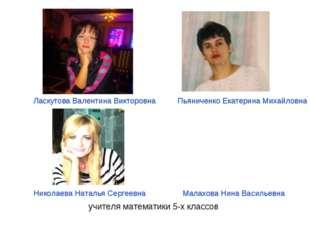 учителя математики 5-х классов Ласкутова Валентина Викторовна Пьяниченко Екат