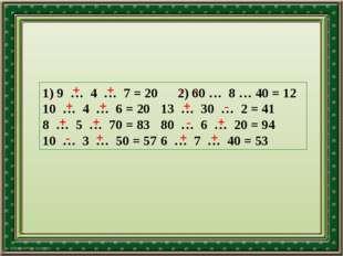 1) 9 … 4 … 7 = 20 2) 60 … 8 … 40 = 12 10 … 4 … 6 = 20 13 … 30 … 2 = 41 8