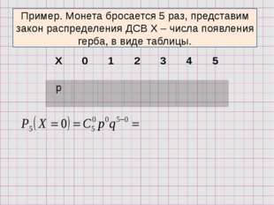Пример. Монета бросается 5 раз, представим закон распределения ДСВ Х – числа